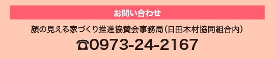 顔の見える家づくり推進協賛会事務局(日田木材協同組合内)0973-24-2167